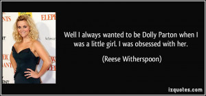 ... when I was a little girl. I was obsessed with her. - Reese Witherspoon