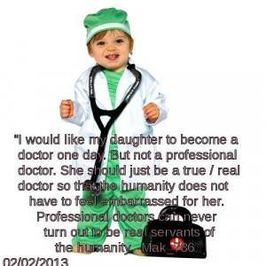 my daughter to become a doctor one day. But not a professional doctor ...