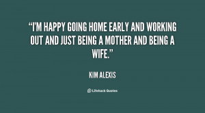 ... home early and working out and just being a mother and being a wife