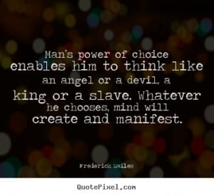 Man's power of choice enables him to think like an angel or a devil ...