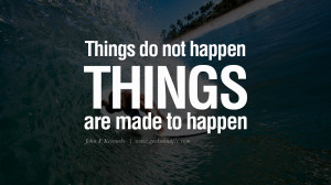 Things do not happen. Things are made to happen. – John F. Kennedy