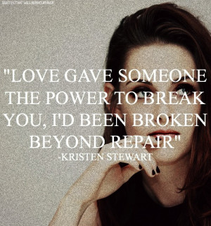 Love gives someone the power to break you, I'd been broken beyond ...