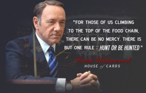 """... us climbing the food chain….hunt or be hunted"""" – Frank Underwood"""
