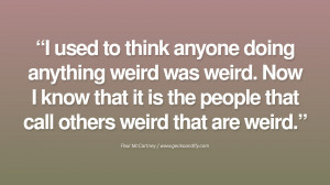 used to think anyone doing anything weird was weird. Now I know that ...