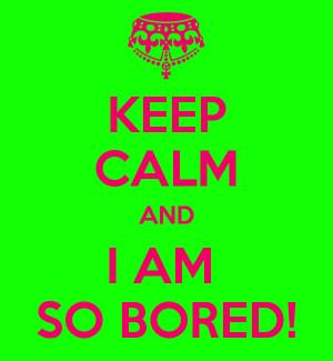 Am So Bored Keep calm and i am so bored!