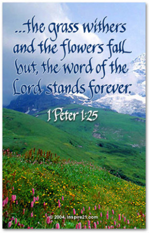 ... the flowers fall but, the word of the Lord stands forever.1 Peter 1:25