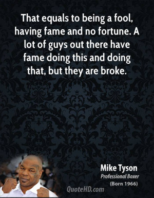 That equals to being a fool, having fame and no fortune. A lot of guys ...