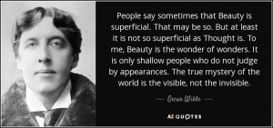 ... not judge by appearances. The true mystery of the world is the visible