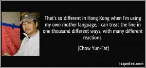 That's so different in Hong Kong when I'm using my own mother language ...