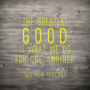 do for one another the greatest good is what we do for one another