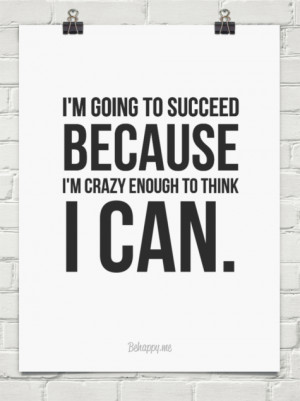 going to succeed because I'm crazy enough to think I can ...