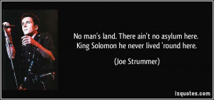No man's land. There ain't no asylum here. King Solomon he never lived ...