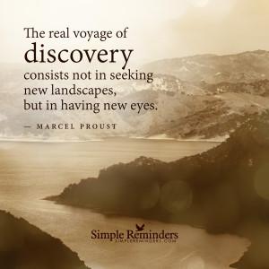 ... in seeking new landscapes, but in having new eyes.