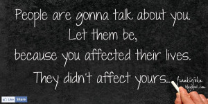 People are gonna talk about you. Let them, because you affected their ...