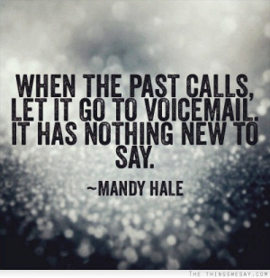 When the past calls let it go to voice mail it has nothing new to say ...