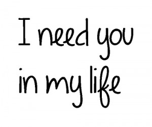 Need You In My Life Quotes I need you in my life graphic