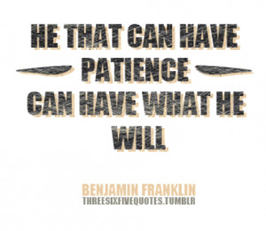 He that can have patience can have what he will.