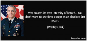 War creates its own intensity of hatred... You don't want to use force ...
