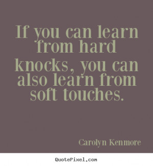 If you can learn from hard knocks, you can also learn from soft ...