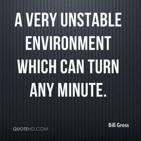 Bill Gross - a very unstable environment which can turn any minute.