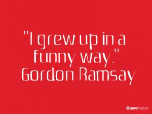 gordon ramsay quotes i grew up in a funny way gordon ramsay