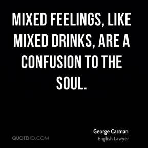 George Carman - Mixed feelings, like mixed drinks, are a confusion to ...