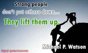 Strong people don't put others down... They lift them up. # ...