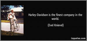 Harley-Davidson is the finest company in the world. - Evel Knievel