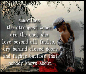 ... , cry behind closed doors and fights battles that nobody knows about