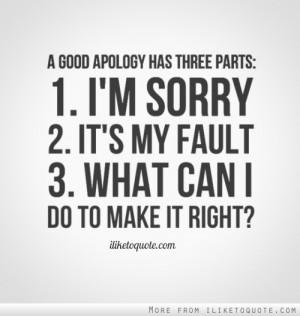 good apology has three parts: 1. I'm sorry. 2. It's my fault. 3 ...