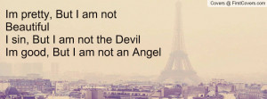 ... am not BeautifulI sin, But I am not the DevilIm good, But I am not an