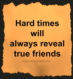 Hard times will always reveal true friends. Source: http://www ...
