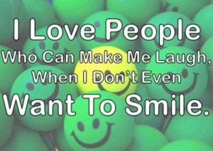 ... Who Can Make Me Laugh. When I Don't Even Want To Smile ~ Love Quote