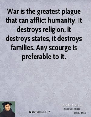 War is the greatest plague that can afflict humanity, it destroys ...