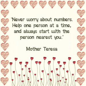 Never worry about numbers. Help one person at a time, and always ...