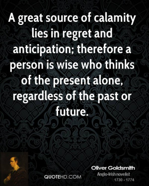 great source of calamity lies in regret and anticipation; therefore ...