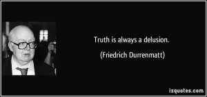 Truth is always a delusion. - Friedrich Durrenmatt