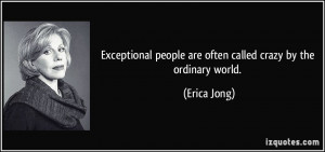 Exceptional people are often called crazy by the ordinary world ...