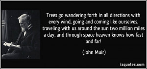 ... day, and through space heaven knows how fast and far! - John Muir