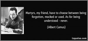Martyrs, my friend, have to choose between being forgotten, mocked or ...