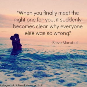 When you finally meet the right one for you, it suddenly becomes ...