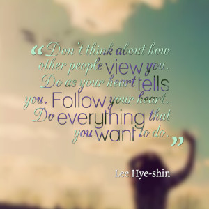 ... your heart tells you follow your heart do everything that you want to