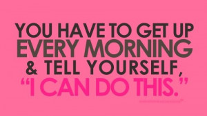 You have to get up every morning & tell yourself,