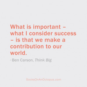 ... we make a contribution to our world. — Ben Carson, Think Big #quote