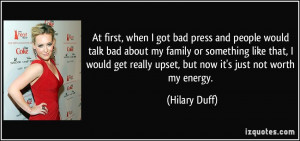 At first, when I got bad press and people would talk bad about my ...
