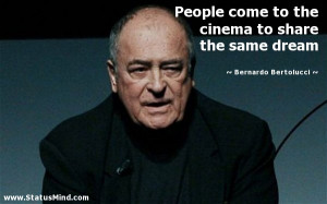 ... to share the same dream - Bernardo Bertolucci Quotes - StatusMind.com