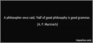 ... once said, 'Half of good philosophy is good grammar. - A. P. Martinich