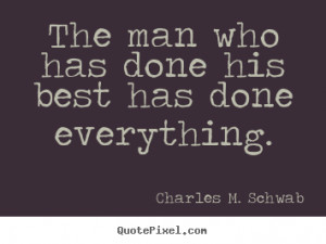 Charles M. Schwab picture quote - The man who has done his best has ...