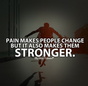 Pain makes people change but it also makes them stronger. - Quotes ...