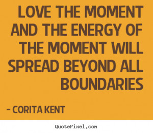 Love the moment and the energy of the moment will spread beyond all ...